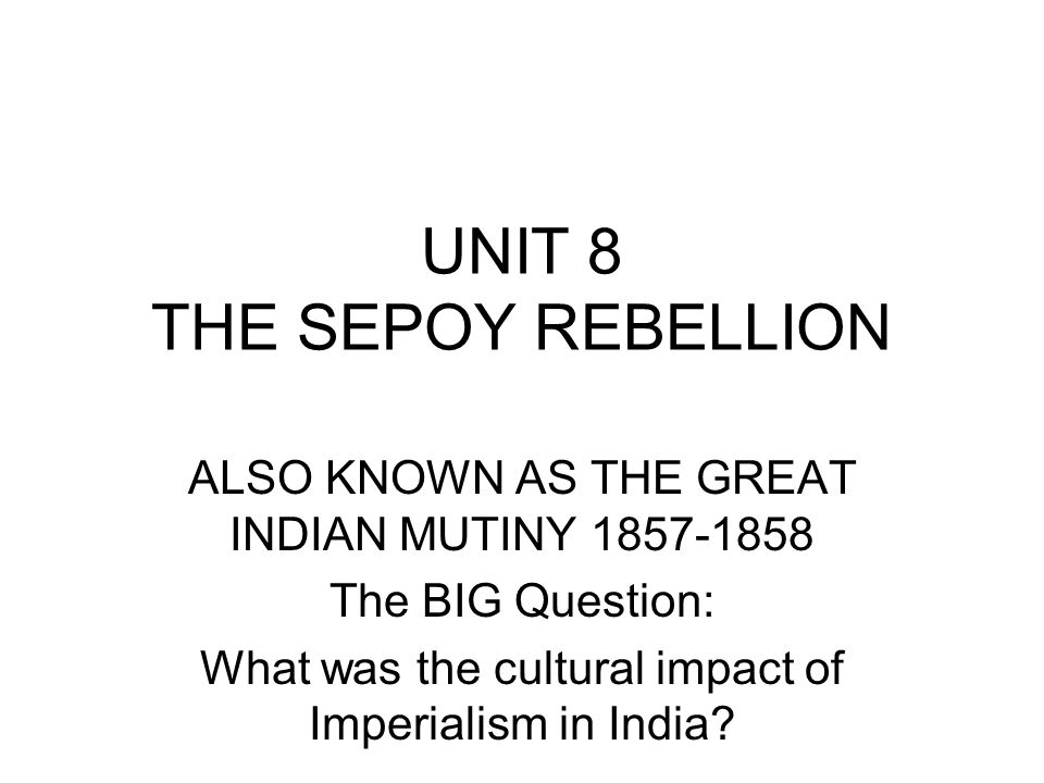 UNIT 8 THE SEPOY REBELLION ALSO KNOWN AS THE GREAT INDIAN MUTINY 1857-1858 The BIG Question: What was the cultural impact of Imperialism in India