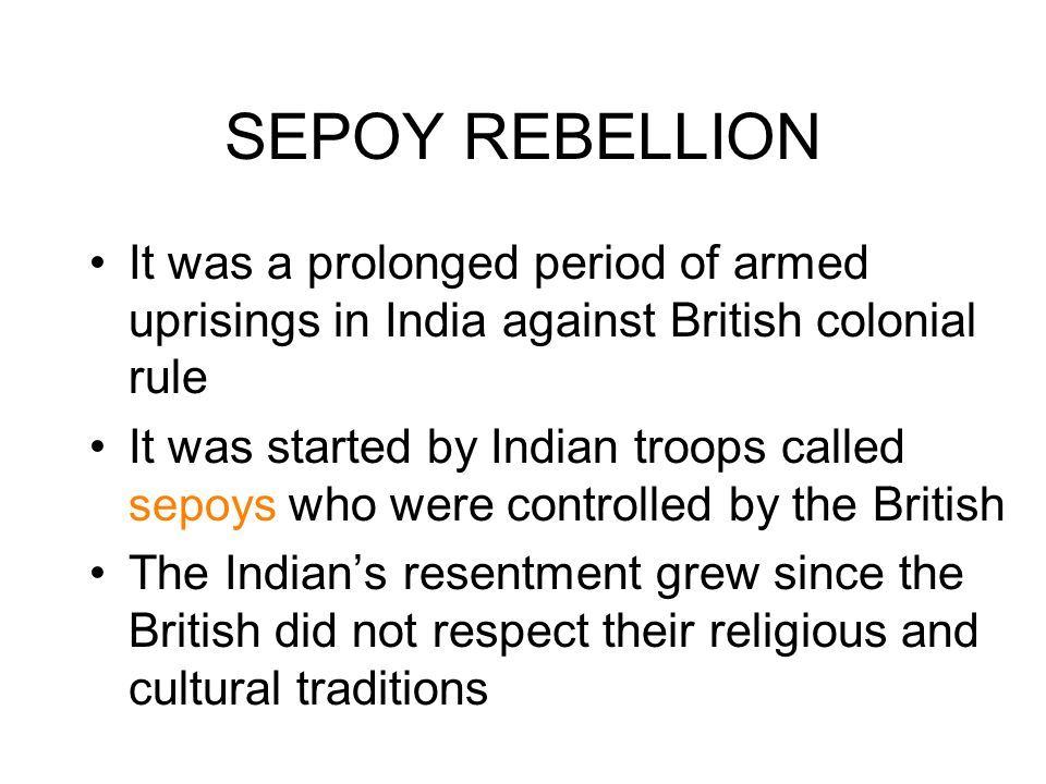 SEPOY REBELLION It was a prolonged period of armed uprisings in India against British colonial rule It was started by Indian troops called sepoys who