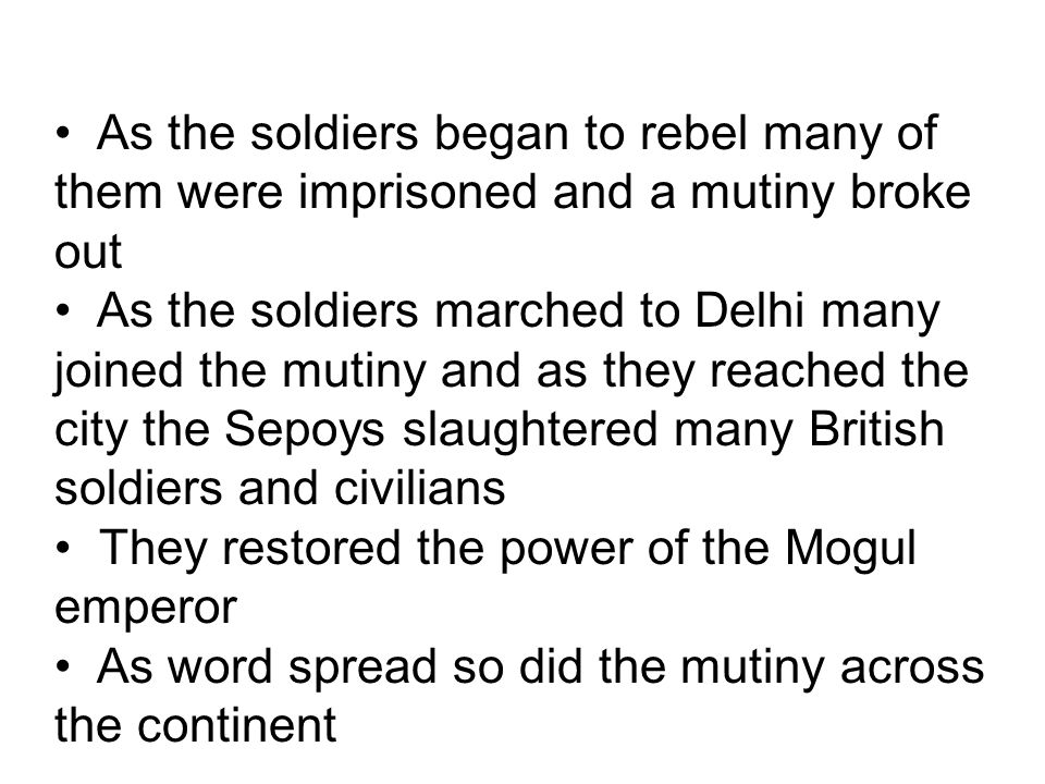 As the soldiers began to rebel many of them were imprisoned and a mutiny broke out As the soldiers marched to Delhi many joined the mutiny and as they reached the city the Sepoys slaughtered many British soldiers and civilians They restored the power of the Mogul emperor As word spread so did the mutiny across the continent