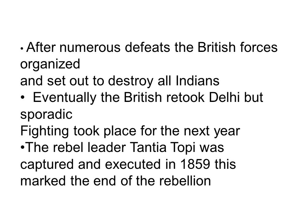 After numerous defeats the British forces organized and set out to destroy all Indians Eventually the British retook Delhi but sporadic Fighting took place for the next year The rebel leader Tantia Topi was captured and executed in 1859 this marked the end of the rebellion