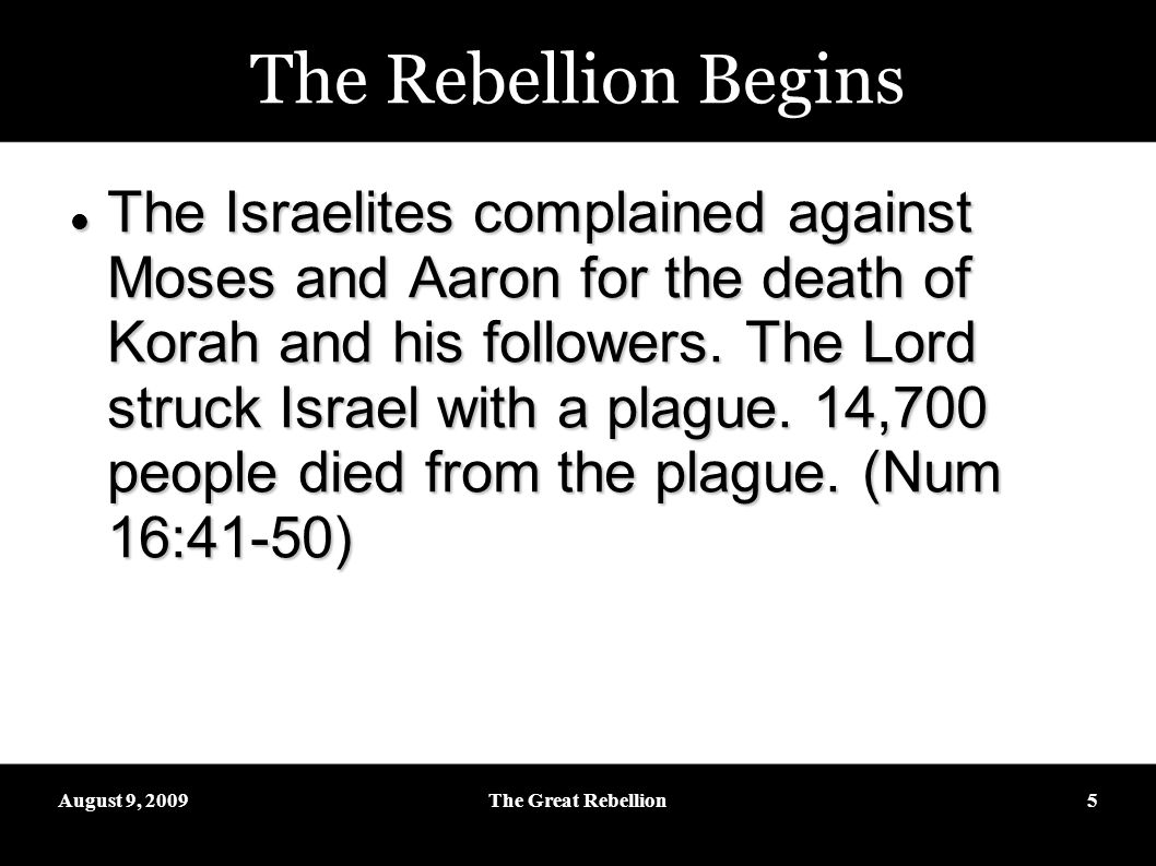 August 9, 2009The Great Rebellion5 The Rebellion Begins The Israelites complained against Moses and Aaron for the death of Korah and his followers.