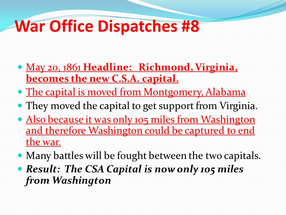 War Office Dispatches #8 May 20, 1861 Headline: Richmond, Virginia, becomes the new C.S.A. capital. The capital is moved from Montgomery, Alabama They