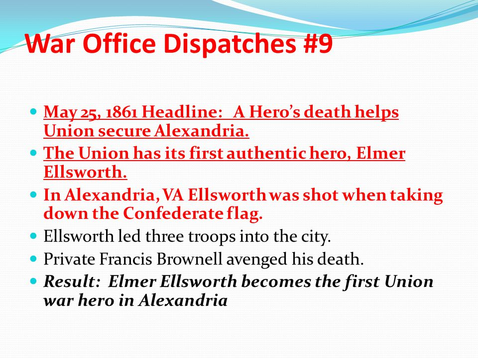 War Office Dispatches #9 May 25, 1861 Headline: A Hero's death helps Union secure Alexandria. The Union has its first authentic hero, Elmer Ellsworth.