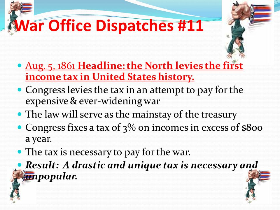 War Office Dispatches #11 Aug. 5, 1861 Headline: the North levies the first income tax in United States history. Congress levies the tax in an attempt