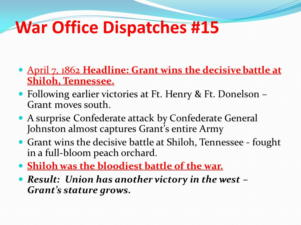 War Office Dispatches #15 April 7, 1862 Headline: Grant wins the decisive battle at Shiloh, Tennessee. Following earlier victories at Ft. Henry & Ft.