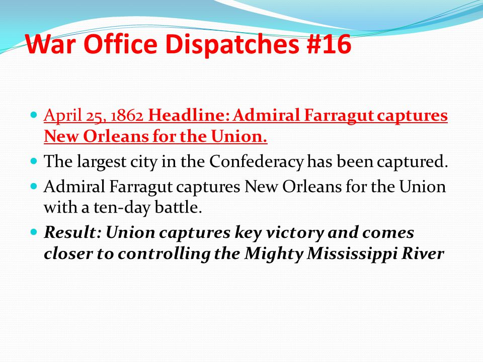 War Office Dispatches #16 April 25, 1862 Headline: Admiral Farragut captures New Orleans for the Union. The largest city in the Confederacy has been c