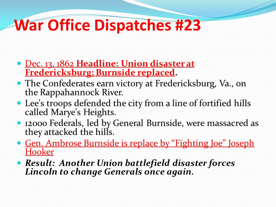 War Office Dispatches #23 Dec. 13, 1862 Headline: Union disaster at Fredericksburg; Burnside replaced. The Confederates earn victory at Fredericksburg