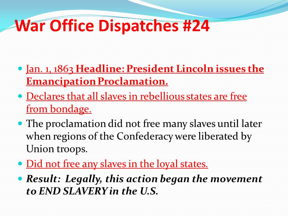 War Office Dispatches #24 Jan. 1, 1863 Headline: President Lincoln issues the Emancipation Proclamation. Declares that all slaves in rebellious states