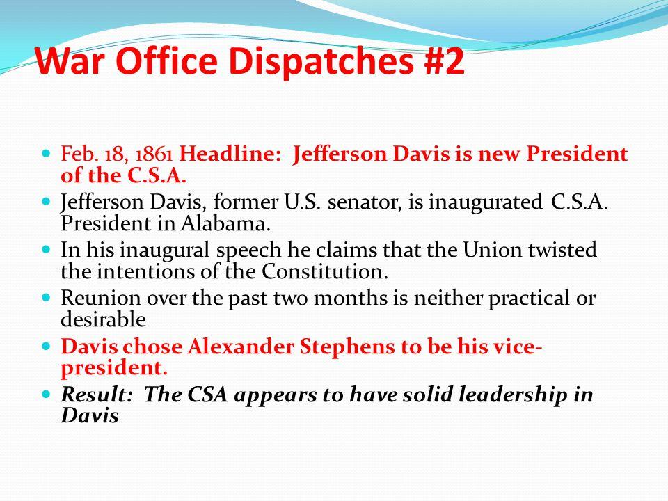 War Office Dispatches #2 Feb. 18, 1861 Headline: Jefferson Davis is new President of the C.S.A. Jefferson Davis, former U.S. senator, is inaugurated C