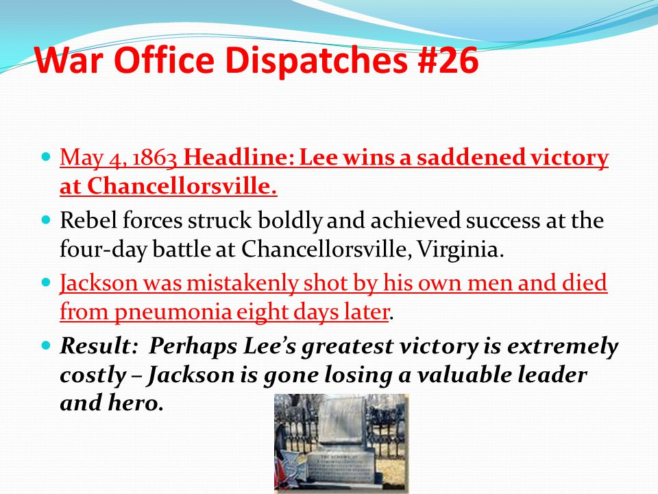 War Office Dispatches #26 May 4, 1863 Headline: Lee wins a saddened victory at Chancellorsville. Rebel forces struck boldly and achieved success at th