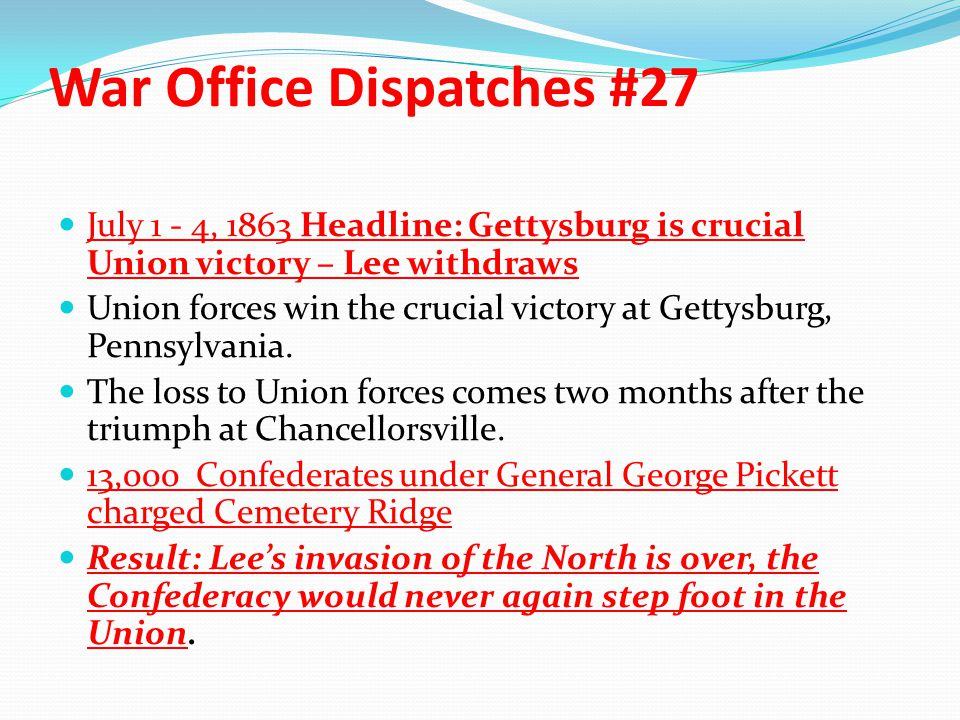 War Office Dispatches #27 July 1 - 4, 1863 Headline: Gettysburg is crucial Union victory – Lee withdraws Union forces win the crucial victory at Getty