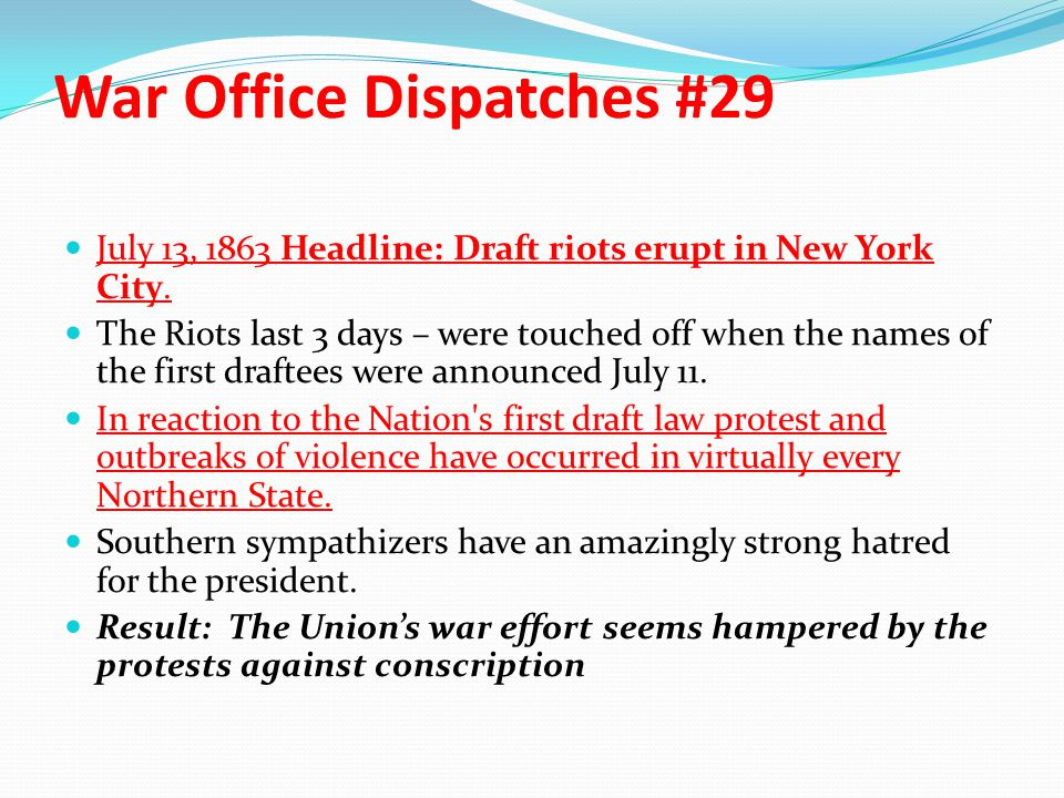War Office Dispatches #29 July 13, 1863 Headline: Draft riots erupt in New York City. The Riots last 3 days – were touched off when the names of the f