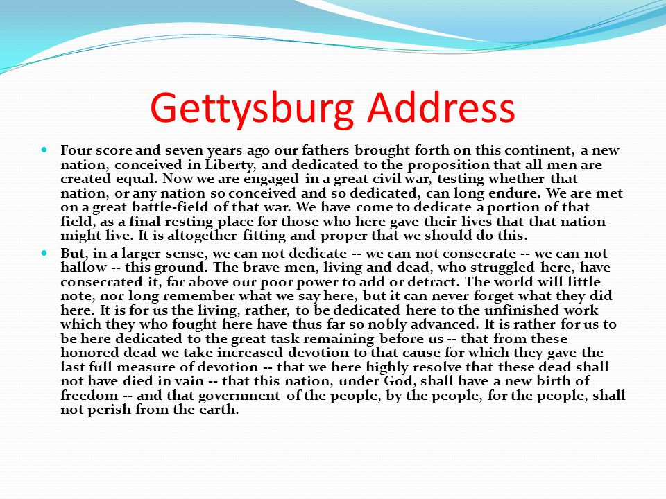 Gettysburg Address Four score and seven years ago our fathers brought forth on this continent, a new nation, conceived in Liberty, and dedicated to th