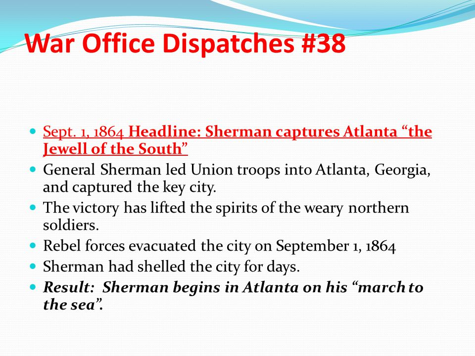 """War Office Dispatches #38 Sept. 1, 1864 Headline: Sherman captures Atlanta """"the Jewell of the South"""" General Sherman led Union troops into Atlanta, Ge"""