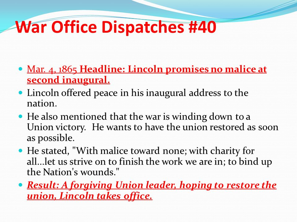 War Office Dispatches #40 Mar. 4, 1865 Headline: Lincoln promises no malice at second inaugural. Lincoln offered peace in his inaugural address to the