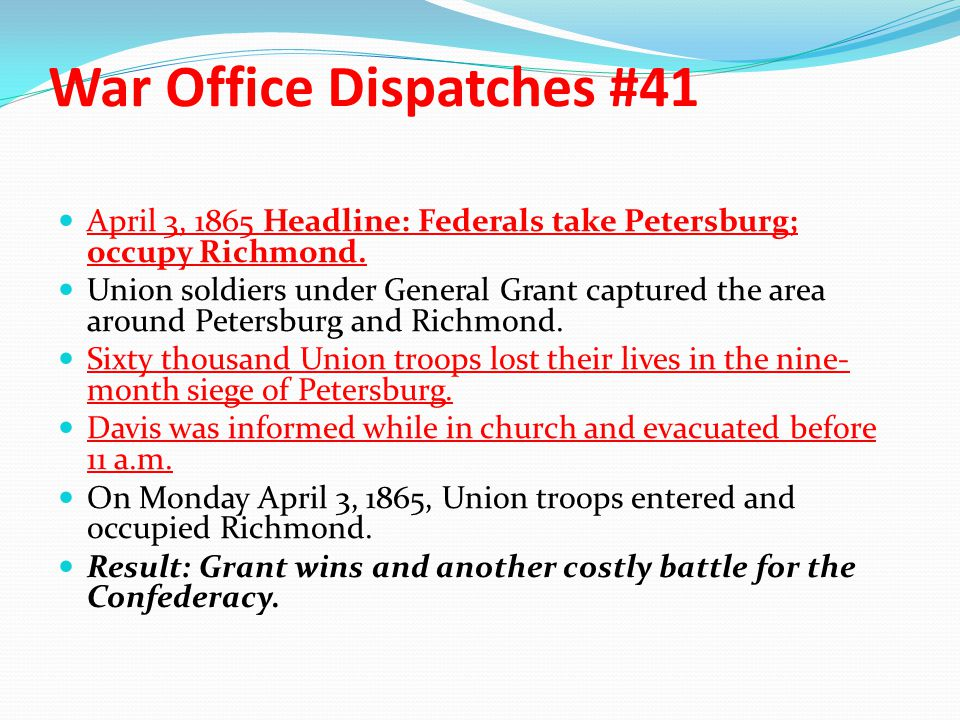 War Office Dispatches #41 April 3, 1865 Headline: Federals take Petersburg; occupy Richmond. Union soldiers under General Grant captured the area arou