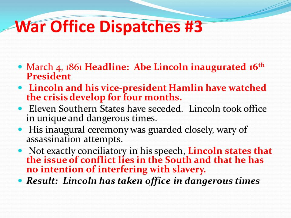 War Office Dispatches #3 March 4, 1861 Headline: Abe Lincoln inaugurated 16 th President Lincoln and his vice-president Hamlin have watched the crisis