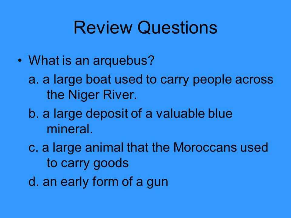 Review Questions What is an arquebus. a. a large boat used to carry people across the Niger River.