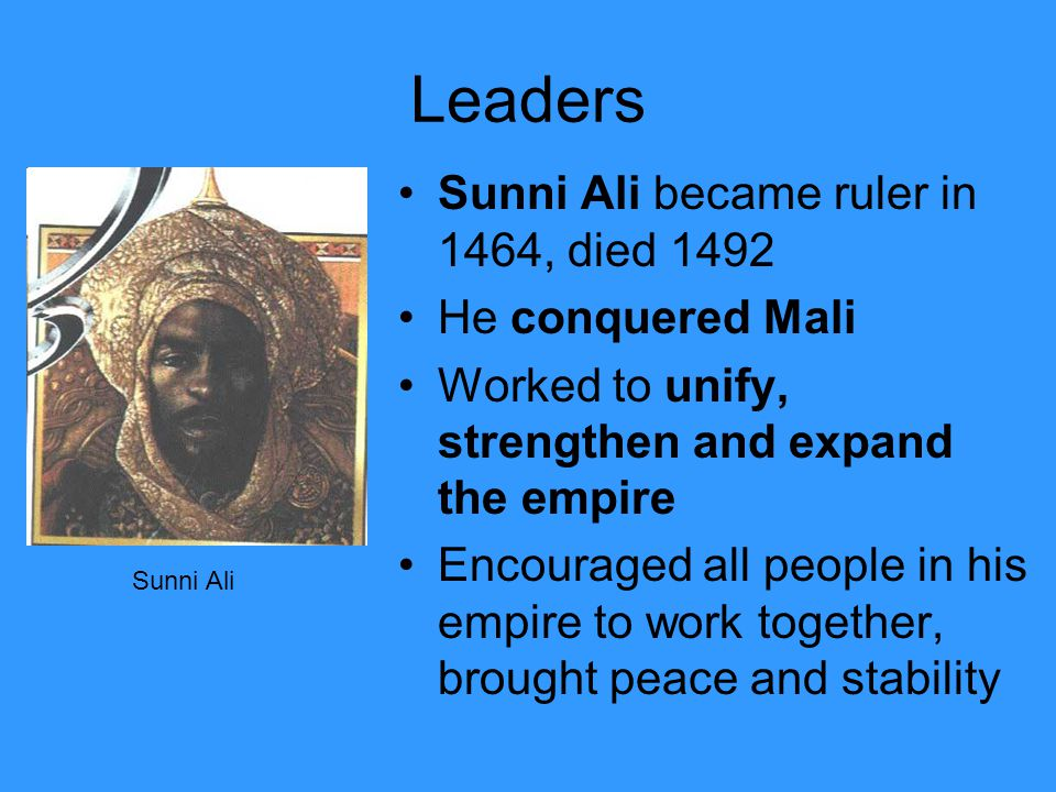 Leaders Sunni Ali became ruler in 1464, died 1492 He conquered Mali Worked to unify, strengthen and expand the empire Encouraged all people in his empire to work together, brought peace and stability Sunni Ali
