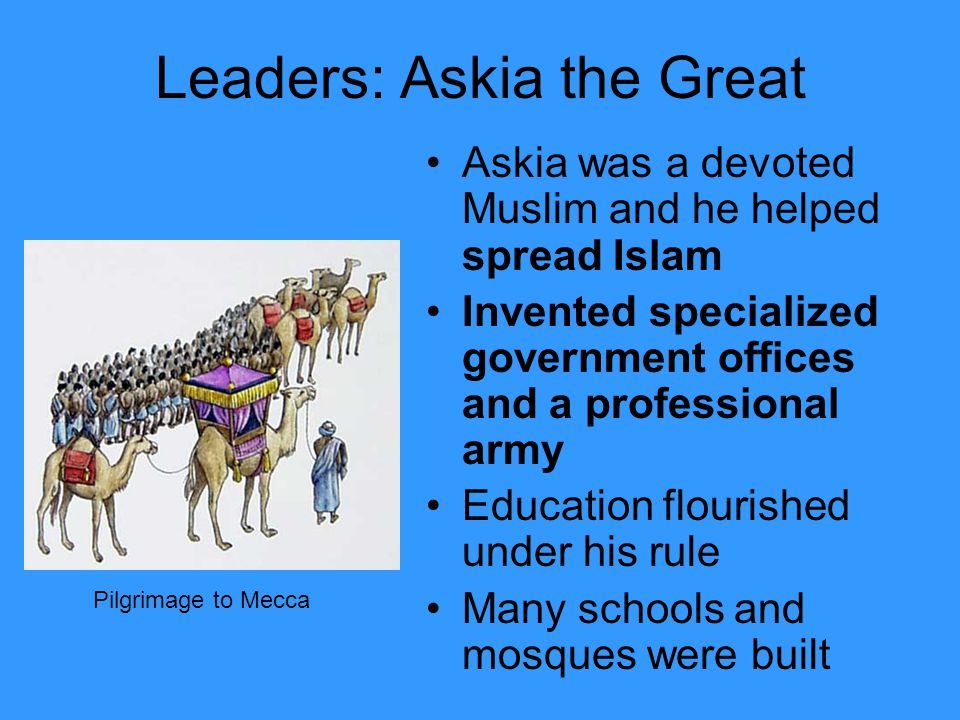 Leaders: Askia the Great Askia was a devoted Muslim and he helped spread Islam Invented specialized government offices and a professional army Education flourished under his rule Many schools and mosques were built Pilgrimage to Mecca
