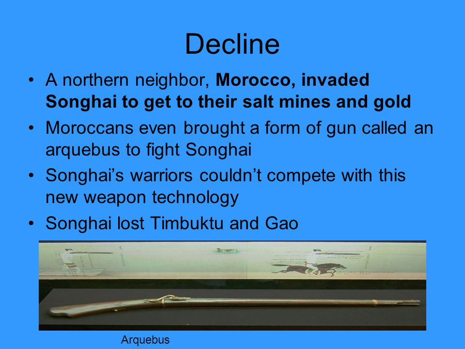 Decline A northern neighbor, Morocco, invaded Songhai to get to their salt mines and gold Moroccans even brought a form of gun called an arquebus to fight Songhai Songhai's warriors couldn't compete with this new weapon technology Songhai lost Timbuktu and Gao Arquebus