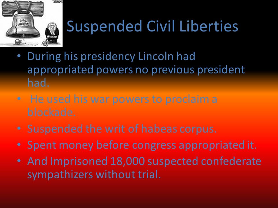 Suspended Civil Liberties During his presidency Lincoln had appropriated powers no previous president had.