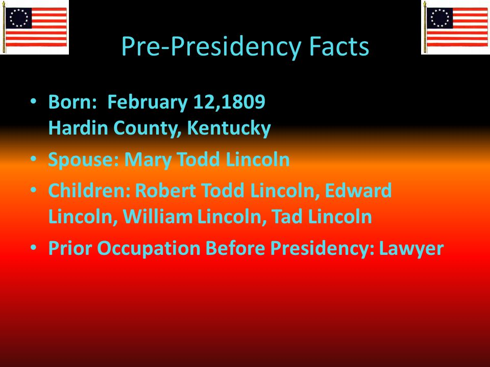 Pre-Presidency Facts Born: February 12,1809 Hardin County, Kentucky Spouse: Mary Todd Lincoln Children: Robert Todd Lincoln, Edward Lincoln, William Lincoln, Tad Lincoln Prior Occupation Before Presidency: Lawyer