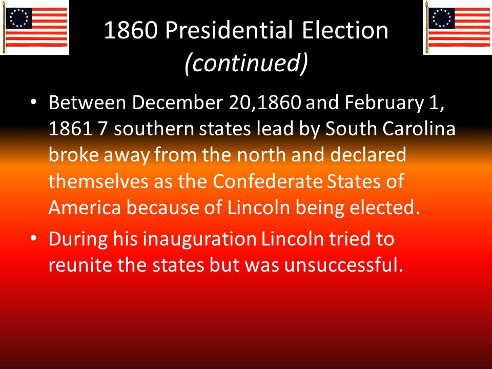 1860 Presidential Election (continued) Between December 20,1860 and February 1, 1861 7 southern states lead by South Carolina broke away from the north and declared themselves as the Confederate States of America because of Lincoln being elected.