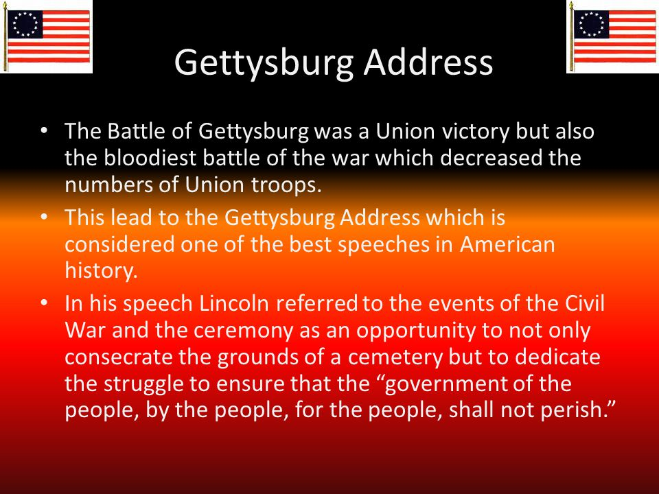 Gettysburg Address The Battle of Gettysburg was a Union victory but also the bloodiest battle of the war which decreased the numbers of Union troops.