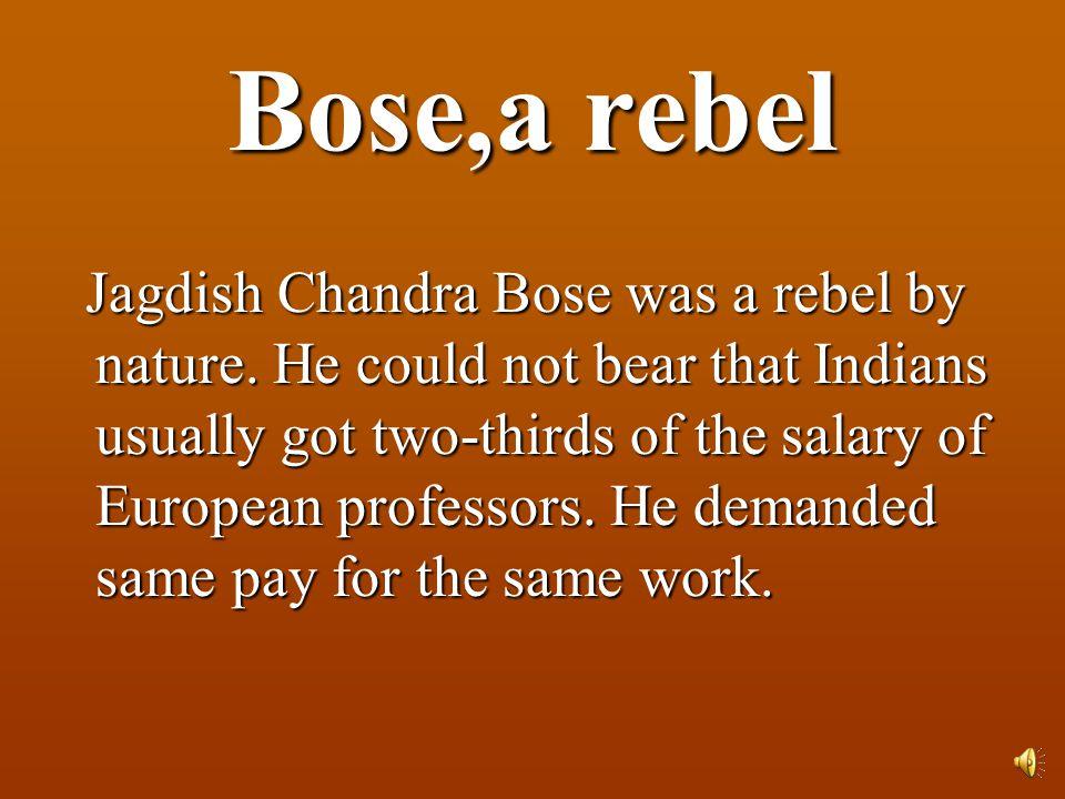 Bose,a rebel Jagdish Chandra Bose was a rebel by nature.