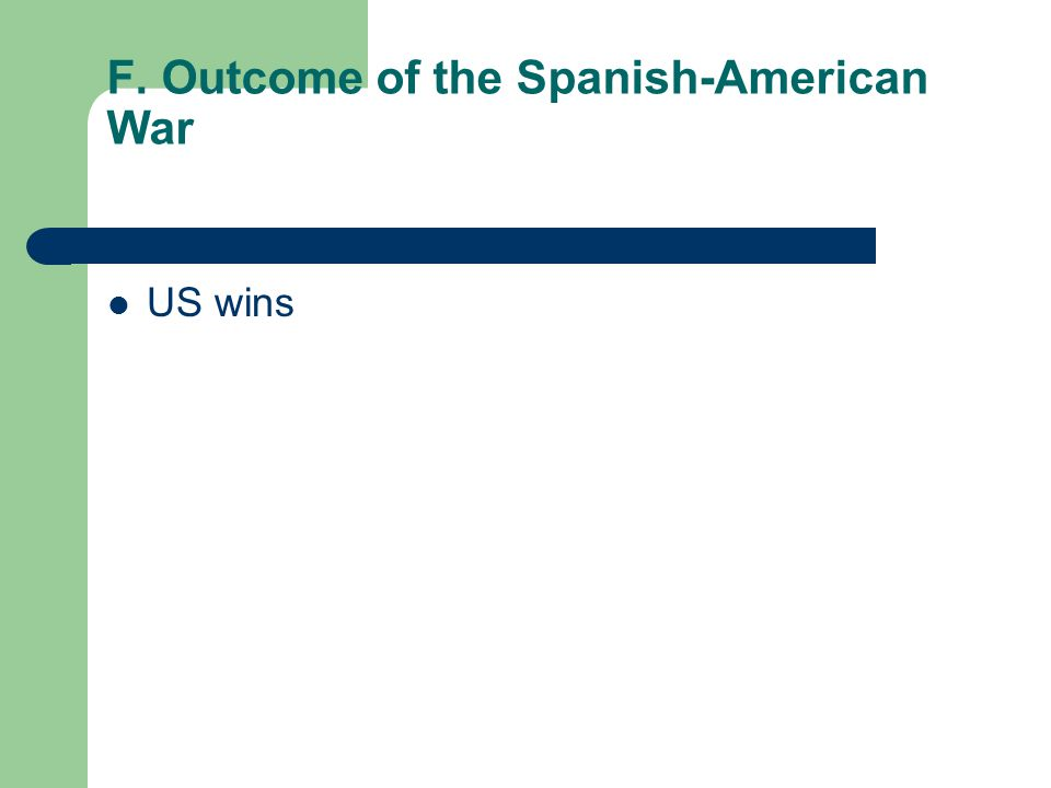 F. Outcome of the Spanish-American War US wins