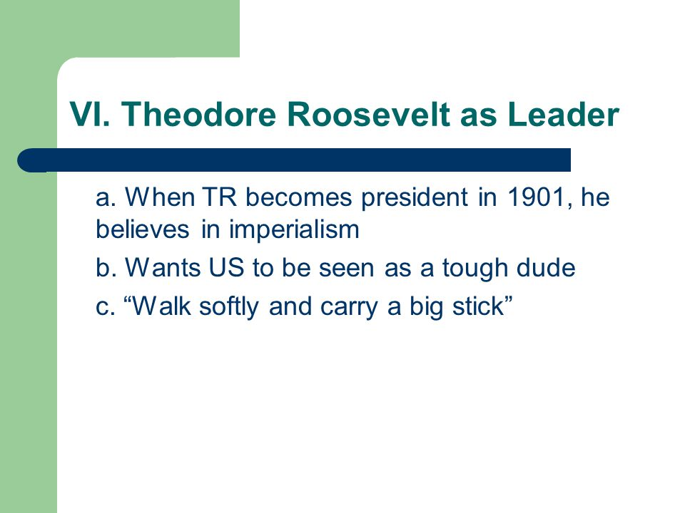 "VI. Theodore Roosevelt as Leader a. When TR becomes president in 1901, he believes in imperialism b. Wants US to be seen as a tough dude c. ""Walk soft"