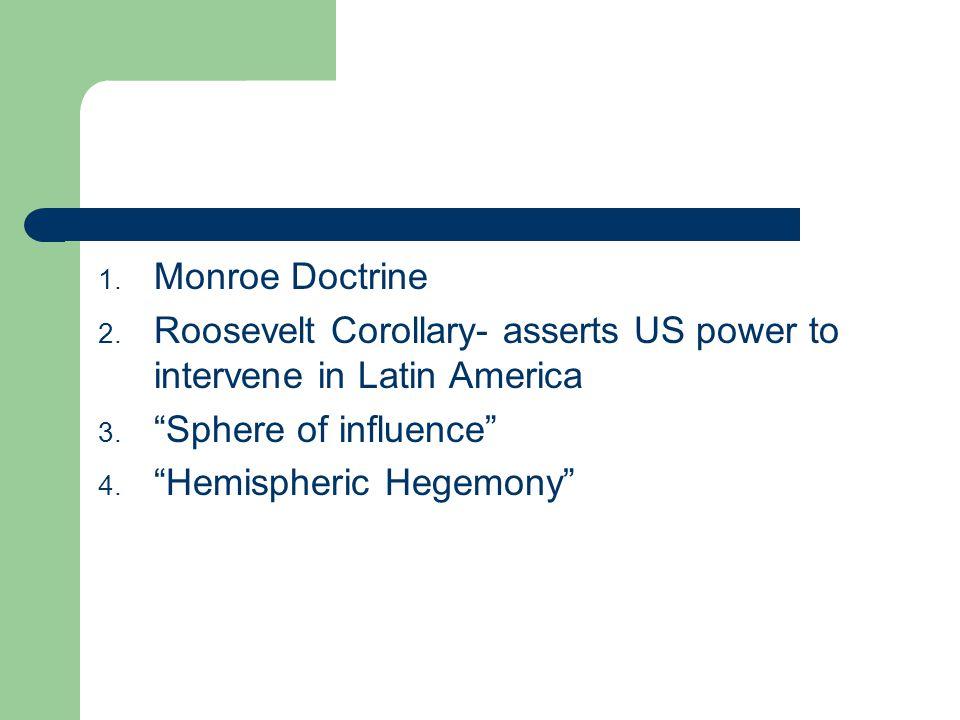 1.Monroe Doctrine 2. Roosevelt Corollary- asserts US power to intervene in Latin America 3.