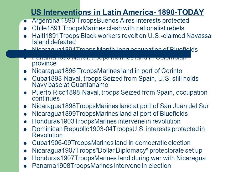 US Interventions in Latin America- 1890-TODAY Argentina 1890 TroopsBuenos Aires interests protected Chile1891 TroopsMarines clash with nationalist reb