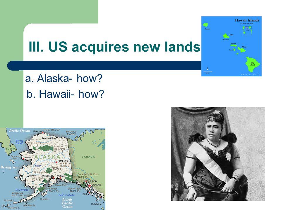 III. US acquires new lands… a. Alaska- how? b. Hawaii- how?