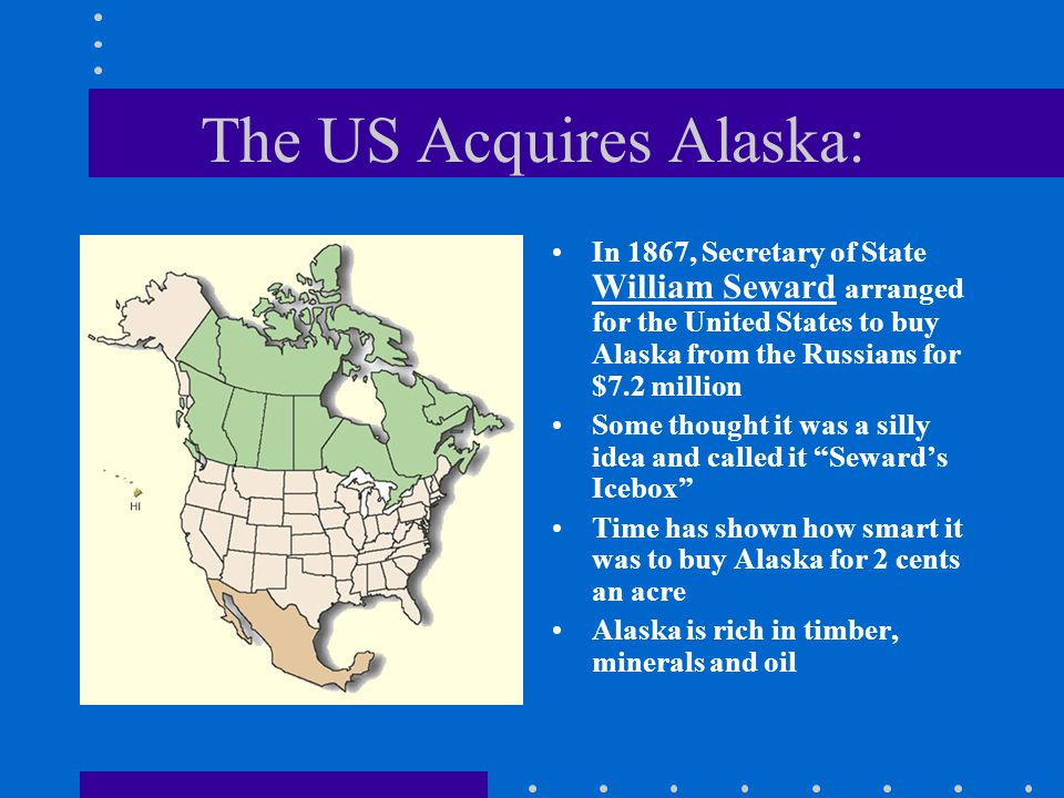 The US Acquires Alaska: In 1867, Secretary of State William Seward arranged for the United States to buy Alaska from the Russians for $7.2 million Som