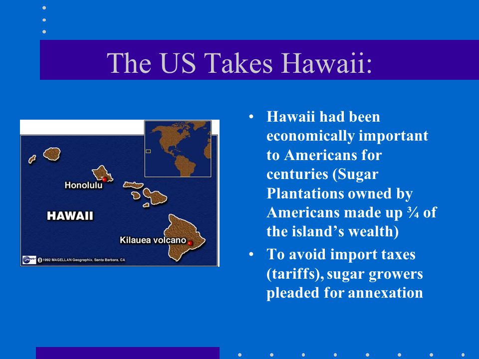 The US Takes Hawaii: Hawaii had been economically important to Americans for centuries (Sugar Plantations owned by Americans made up ¾ of the island's