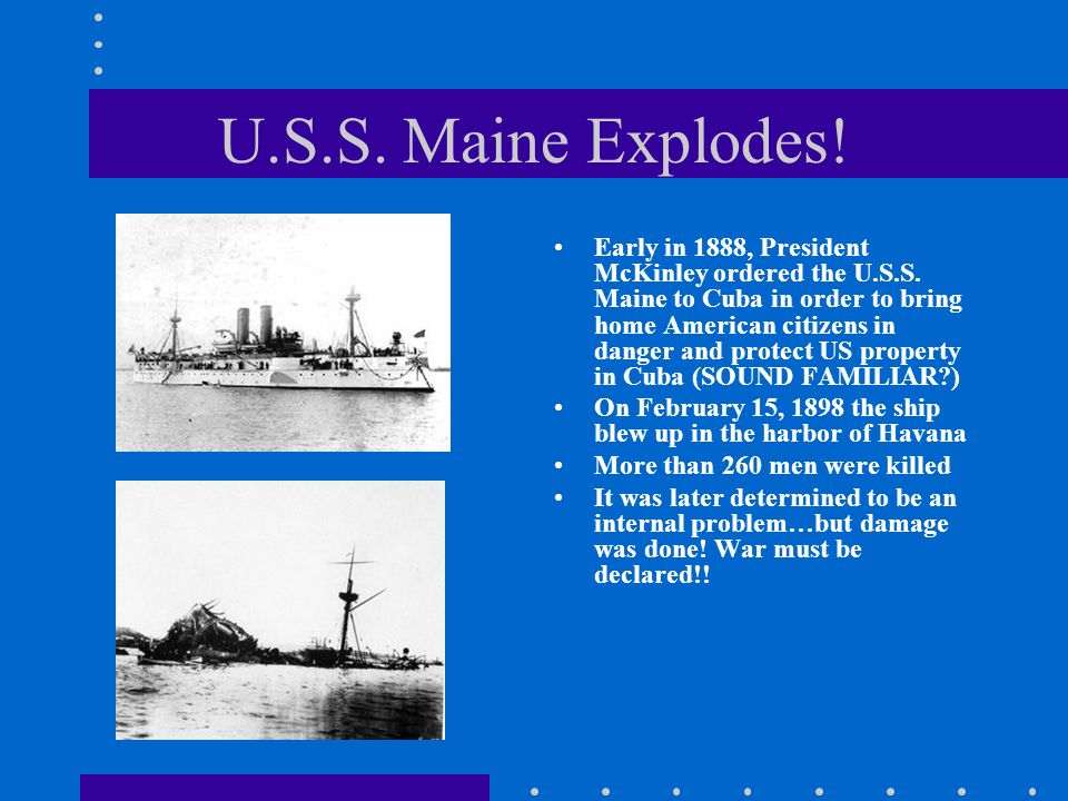 U.S.S. Maine Explodes! Early in 1888, President McKinley ordered the U.S.S. Maine to Cuba in order to bring home American citizens in danger and prote