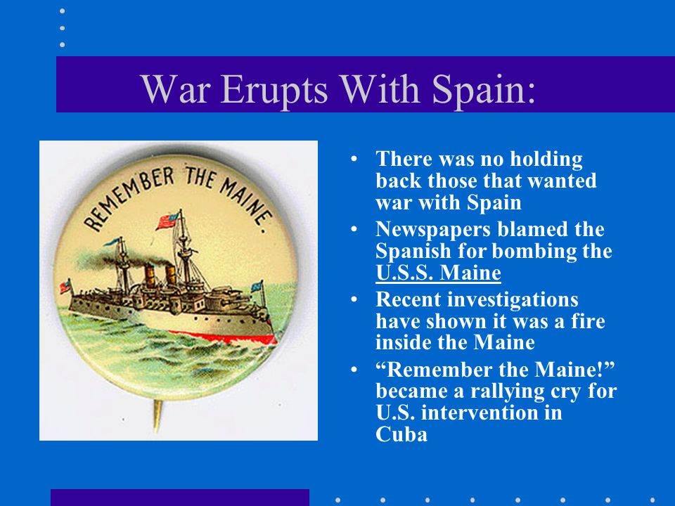War Erupts With Spain: There was no holding back those that wanted war with Spain Newspapers blamed the Spanish for bombing the U.S.S. Maine Recent in