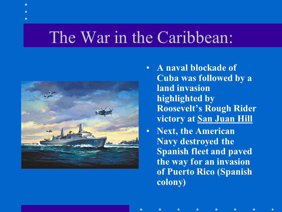 The War in the Caribbean: A naval blockade of Cuba was followed by a land invasion highlighted by Roosevelt's Rough Rider victory at San Juan Hill Nex