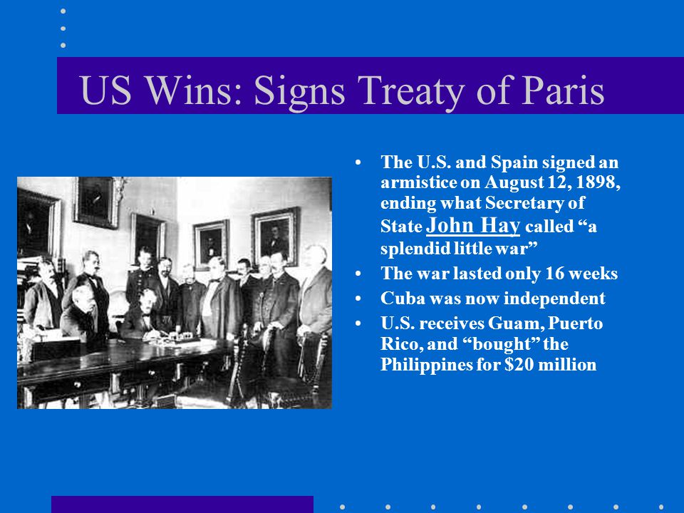 "US Wins: Signs Treaty of Paris The U.S. and Spain signed an armistice on August 12, 1898, ending what Secretary of State John Hay called ""a splendid l"