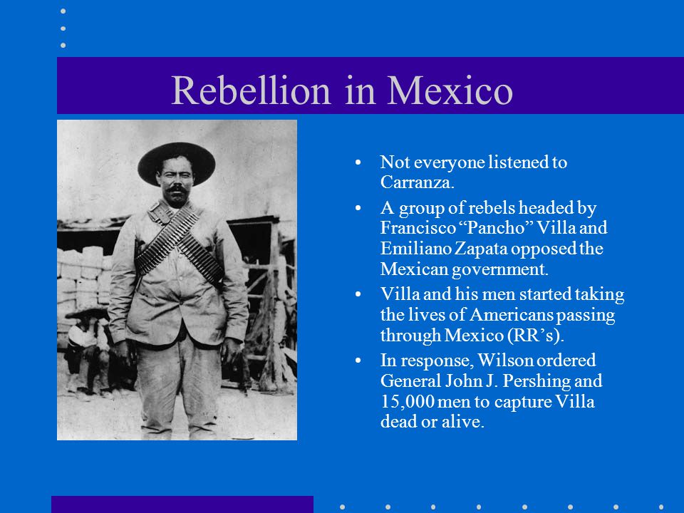 "Rebellion in Mexico Not everyone listened to Carranza. A group of rebels headed by Francisco ""Pancho"" Villa and Emiliano Zapata opposed the Mexican go"