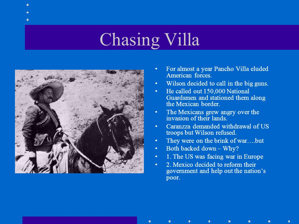 Chasing Villa For almost a year Pancho Villa eluded American forces. Wilson decided to call in the big guns. He called out 150,000 National Guardsmen