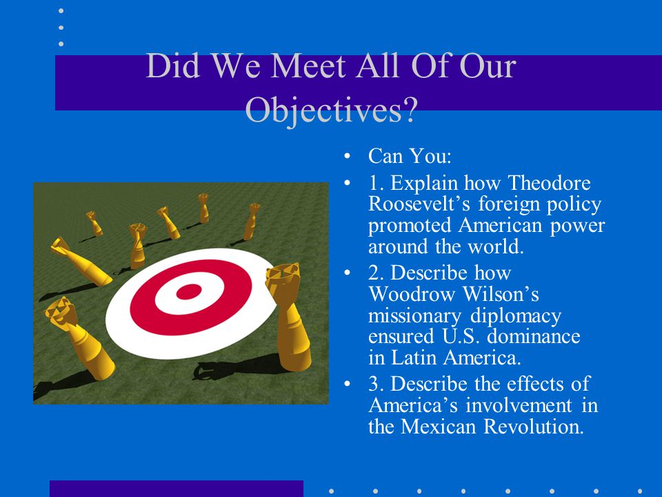 Did We Meet All Of Our Objectives? Can You: 1. Explain how Theodore Roosevelt's foreign policy promoted American power around the world. 2. Describe h