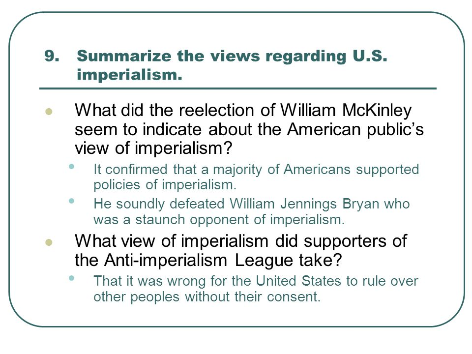 9.Summarize the views regarding U.S. imperialism. What did the reelection of William McKinley seem to indicate about the American public's view of imp