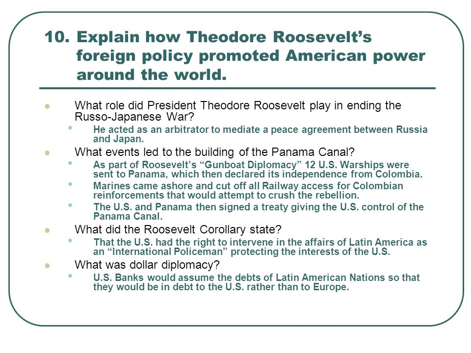 10.Explain how Theodore Roosevelt's foreign policy promoted American power around the world. What role did President Theodore Roosevelt play in ending