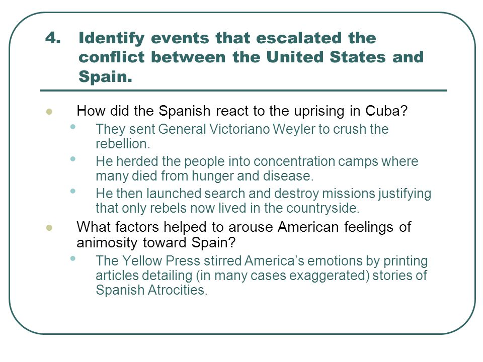 4.Identify events that escalated the conflict between the United States and Spain. How did the Spanish react to the uprising in Cuba? They sent Genera