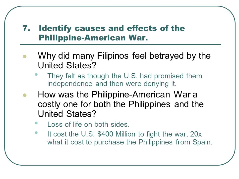 7.Identify causes and effects of the Philippine-American War. Why did many Filipinos feel betrayed by the United States? They felt as though the U.S.