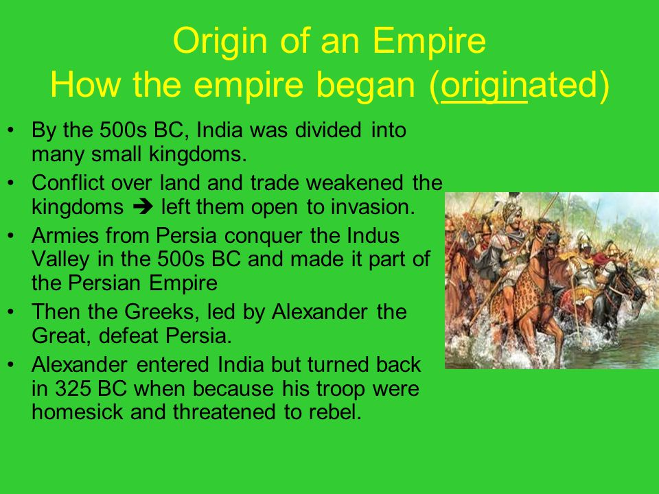 India's First Empire CHANDRA GUPTA MAURYA: Very strong emperor – ruler/king over an empire After Alexander left India, builds a strong army in India.