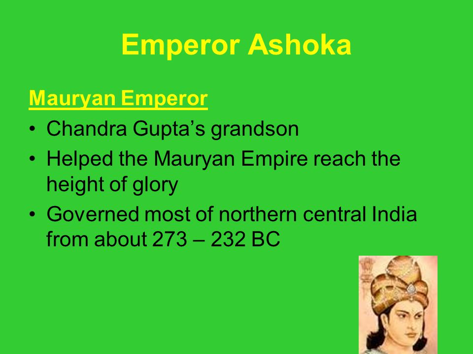 Emperor Ashoka Mauryan Emperor Chandra Gupta's grandson Helped the Mauryan Empire reach the height of glory Governed most of northern central India fr